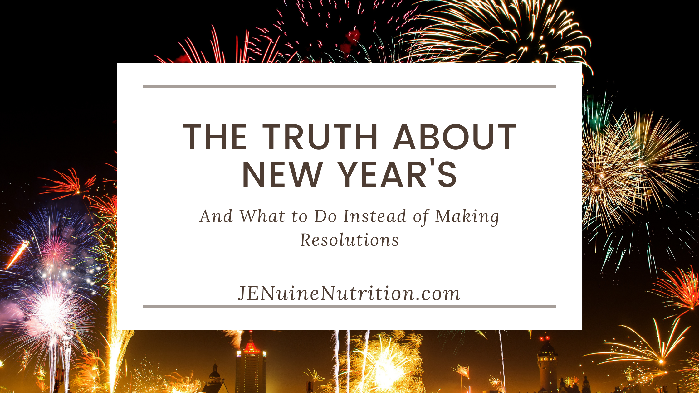 The Truth About New Years & What To Do Instead of Making Resolutions